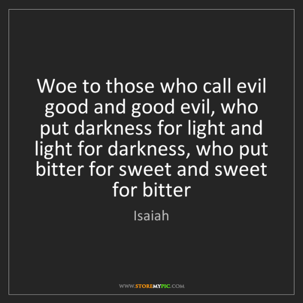 Isaiah: Woe to those who call evil good and good evil, who put...