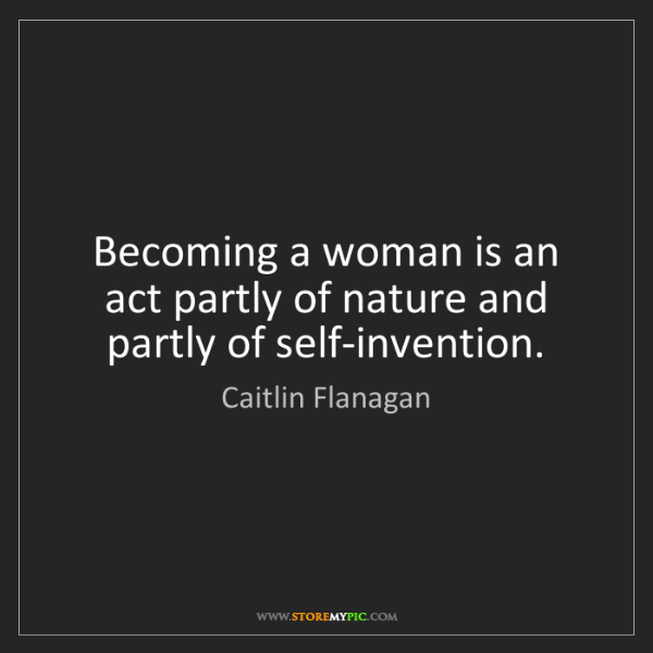 Caitlin Flanagan: Becoming a woman is an act partly of nature and partly...