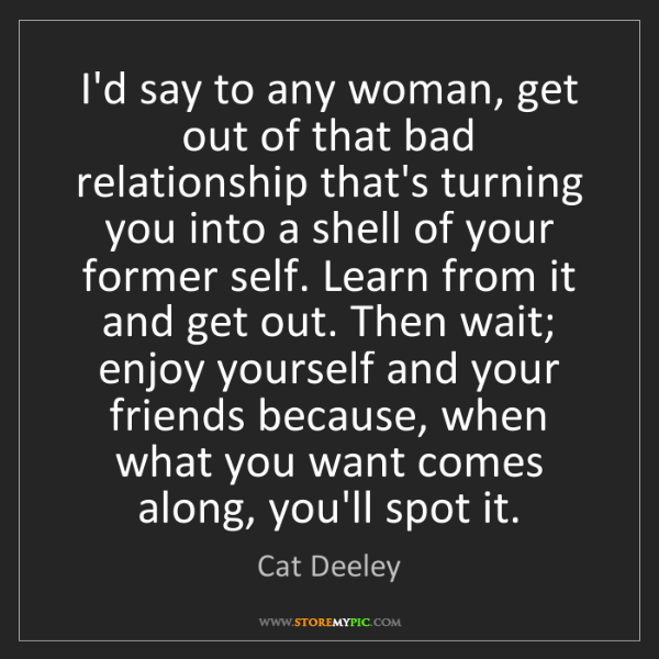 Cat Deeley: I'd say to any woman, get out of that bad relationship...