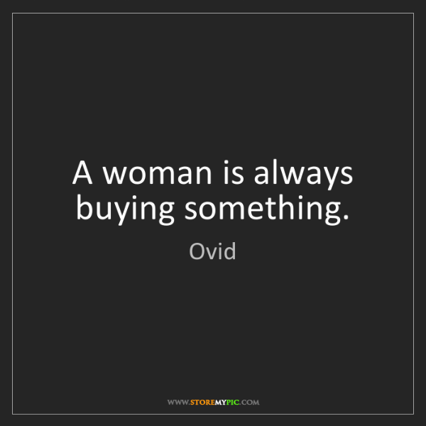 Ovid: A woman is always buying something.