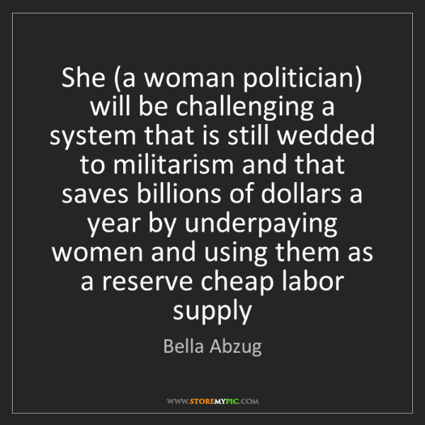 Bella Abzug: She (a woman politician) will be challenging a system...