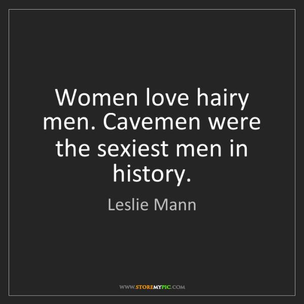 Leslie Mann: Women love hairy men. Cavemen were the sexiest men in...