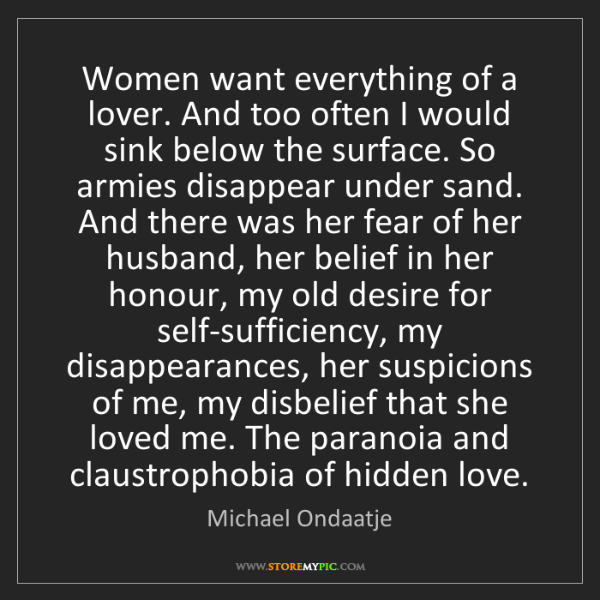 Michael Ondaatje: Women want everything of a lover. And too often I would...