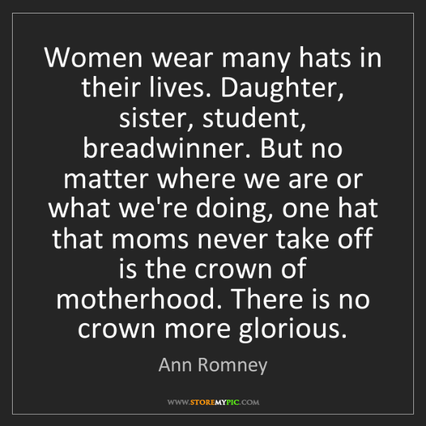 Ann Romney: Women wear many hats in their lives. Daughter, sister,...