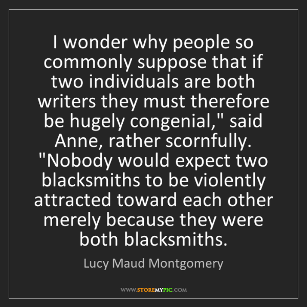 Lucy Maud Montgomery: I wonder why people so commonly suppose that if two individuals...