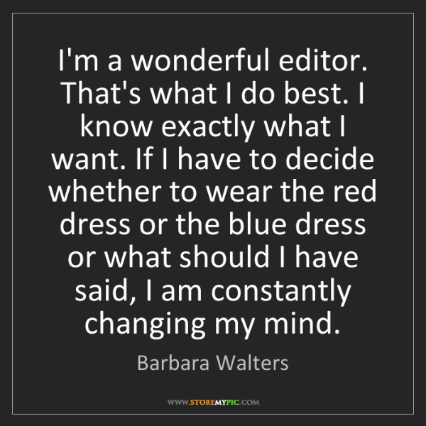 Barbara Walters: I'm a wonderful editor. That's what I do best. I know...