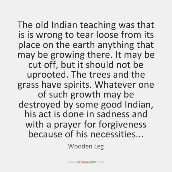 The old Indian teaching was that is is wrong to tear loose ...