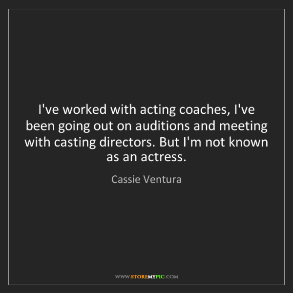 Cassie Ventura: I've worked with acting coaches, I've been going out...