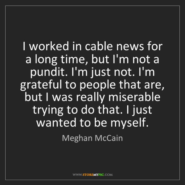 Meghan McCain: I worked in cable news for a long time, but I'm not a...