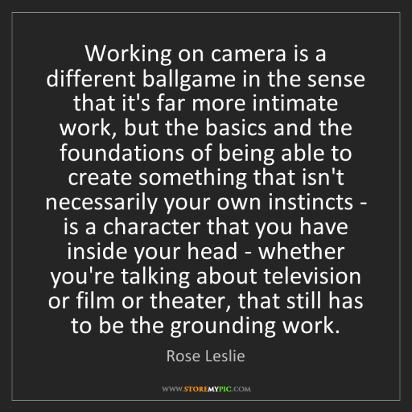 Rose Leslie: Working on camera is a different ballgame in the sense...