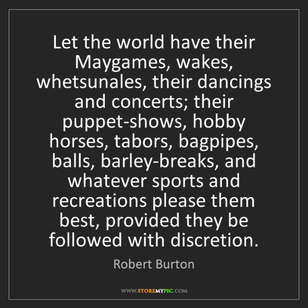 Robert Burton: Let the world have their Maygames, wakes, whetsunales,...