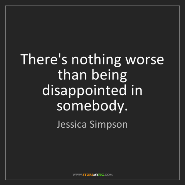 Jessica Simpson: There's nothing worse than being disappointed in somebody.