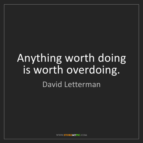 David Letterman: Anything worth doing is worth overdoing.