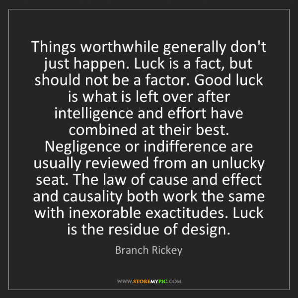 Branch Rickey: Things worthwhile generally don't just happen. Luck is...
