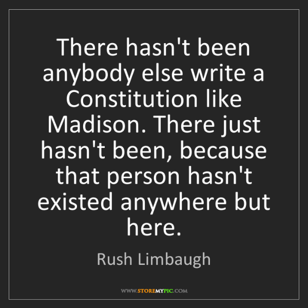 Rush Limbaugh: There hasn't been anybody else write a Constitution like...