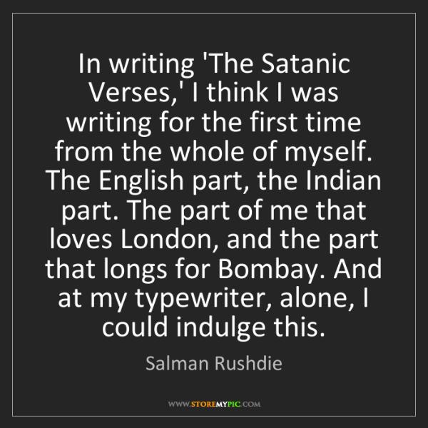 Salman Rushdie: In writing 'The Satanic Verses,' I think I was writing...