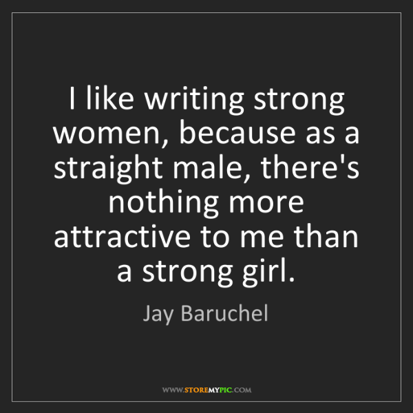 Jay Baruchel: I like writing strong women, because as a straight male,...