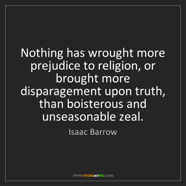Isaac Barrow: Nothing has wrought more prejudice to religion, or brought...