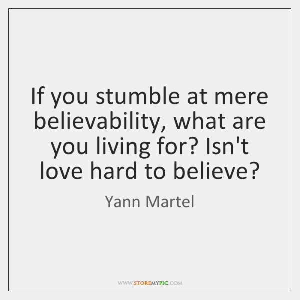 If you stumble at mere believability, what are you living for? Isn't ...