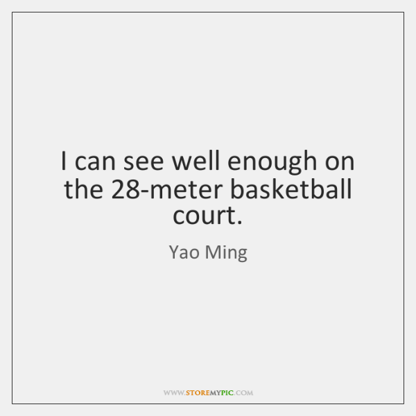 I can see well enough on the 28-meter basketball court.