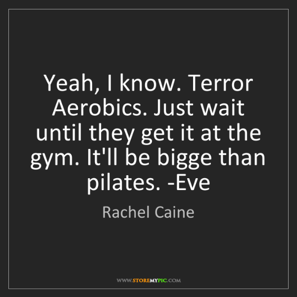Rachel Caine: Yeah, I know. Terror Aerobics. Just wait until they get...