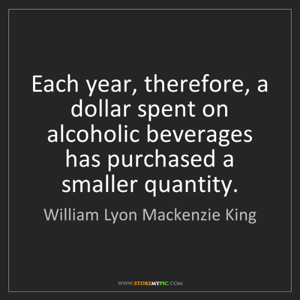 William Lyon Mackenzie King: Each year, therefore, a dollar spent on alcoholic beverages...