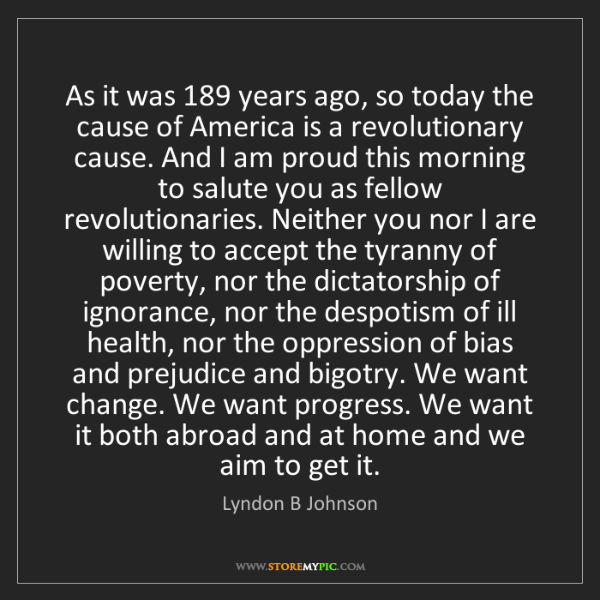 Lyndon B Johnson: As it was 189 years ago, so today the cause of America...