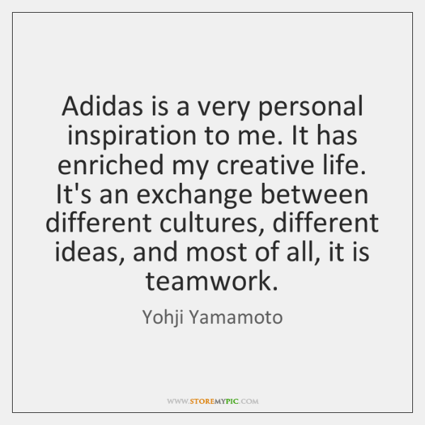 Adidas is a very personal inspiration to me. It has enriched my ...