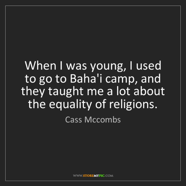 Cass Mccombs: When I was young, I used to go to Baha'i camp, and they...