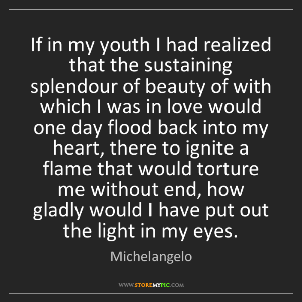 Michelangelo: If in my youth I had realized that the sustaining splendour...