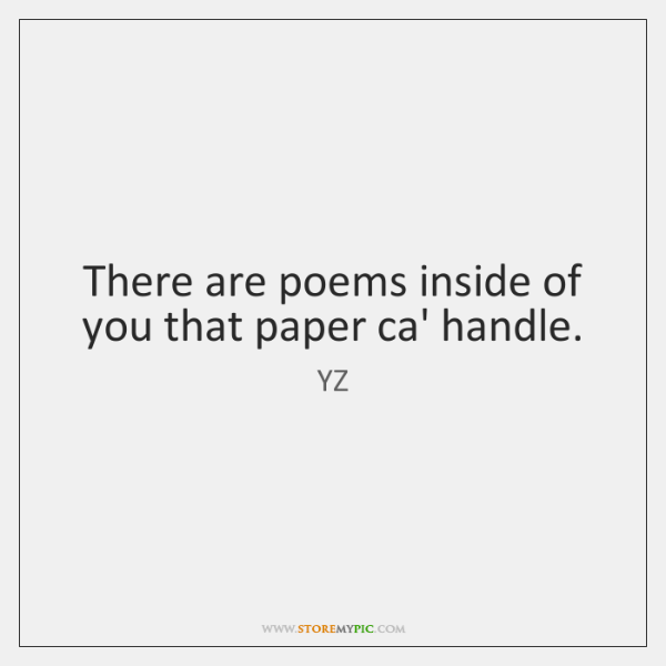 There are poems inside of you that paper ca' handle.