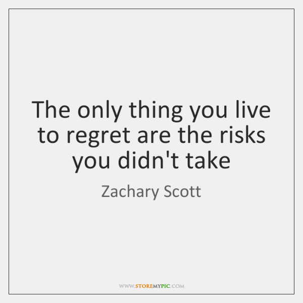 The only thing you live to regret are the risks you didn't ...