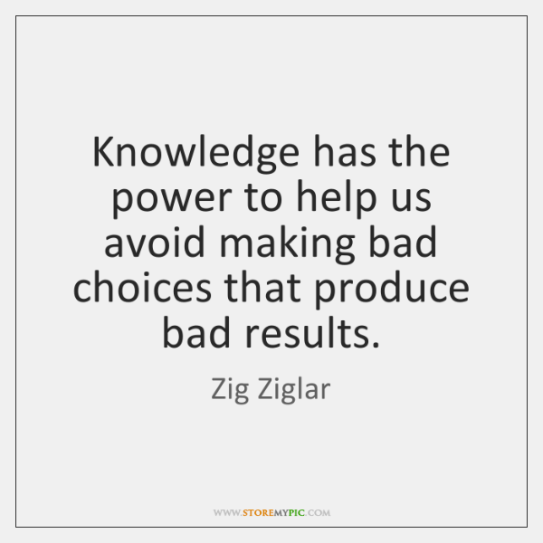 Knowledge Has The Power To Help Us Avoid Making Bad Choices That