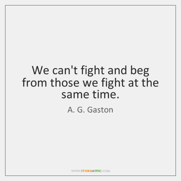 We can't fight and beg from those we fight at the same ...