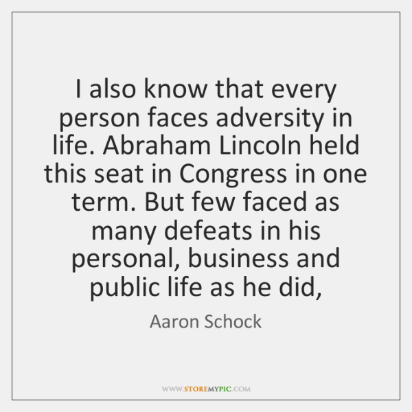 I also know that every person faces adversity in life. Abraham Lincoln ...