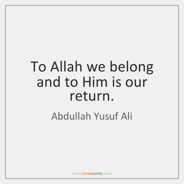 To Allah we belong and to Him is our return.