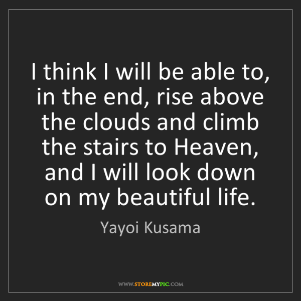 Yayoi Kusama: I think I will be able to, in the end, rise above the...