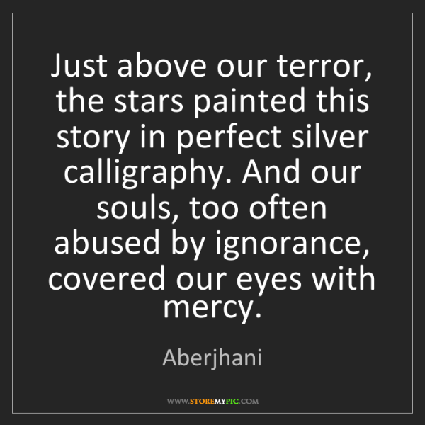Aberjhani: Just above our terror, the stars painted this story in...