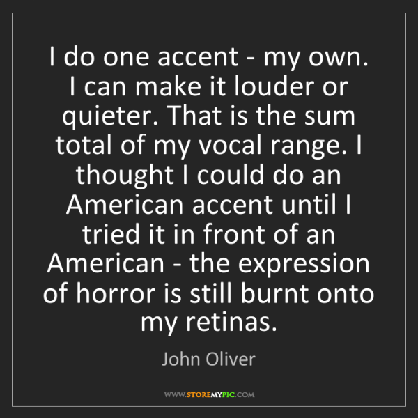John Oliver: I do one accent - my own. I can make it louder or quieter....