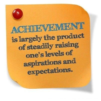 Achievement is largely the product of steadily raising ones levels of aspirations