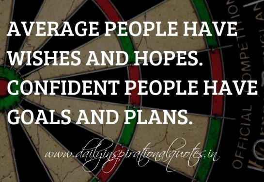 Average people have wishes and hopes confident people have goals and plans