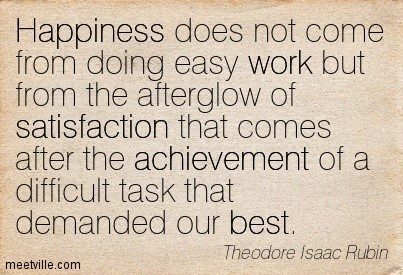 Happiness does not come from doing easy work but from the afterglow of satisfactio
