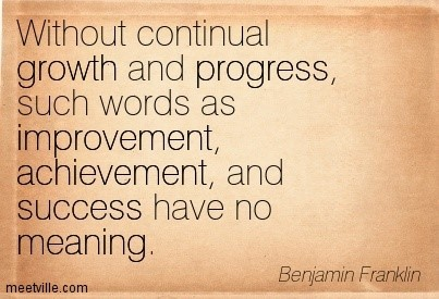 Without continual growth and progress such word as improvement achievement and suc
