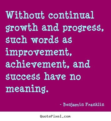 Without continual growth and progress such words as improvement achievement and su