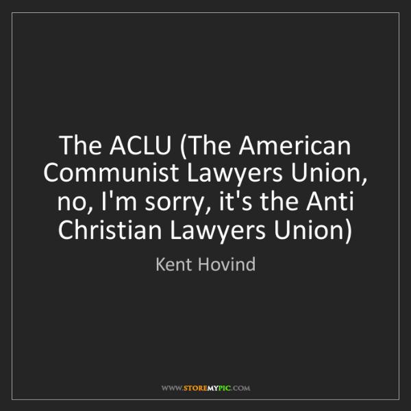 Kent Hovind: The ACLU (The American Communist Lawyers Union, no, I'm...