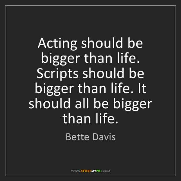 Bette Davis: Acting should be bigger than life. Scripts should be...