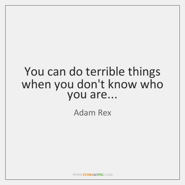 You can do terrible things when you don't know who you are...
