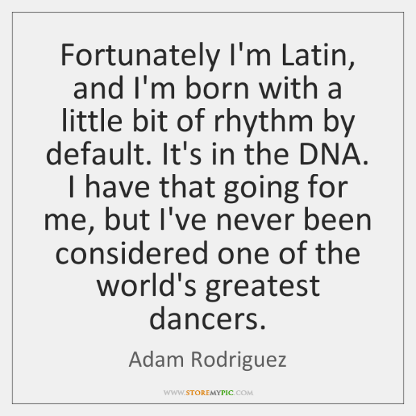 Fortunately I'm Latin, and I'm born with a little bit of rhythm ...