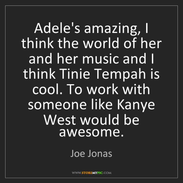 Joe Jonas: Adele's amazing, I think the world of her and her music...