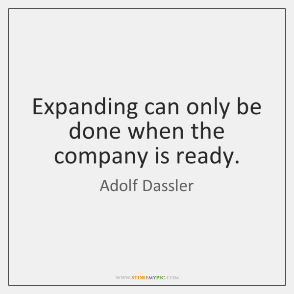 Expanding can only be done when the company is ready.